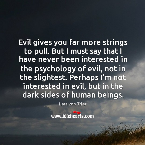 Evil gives you far more strings to pull. But I must say Lars von Trier Picture Quote