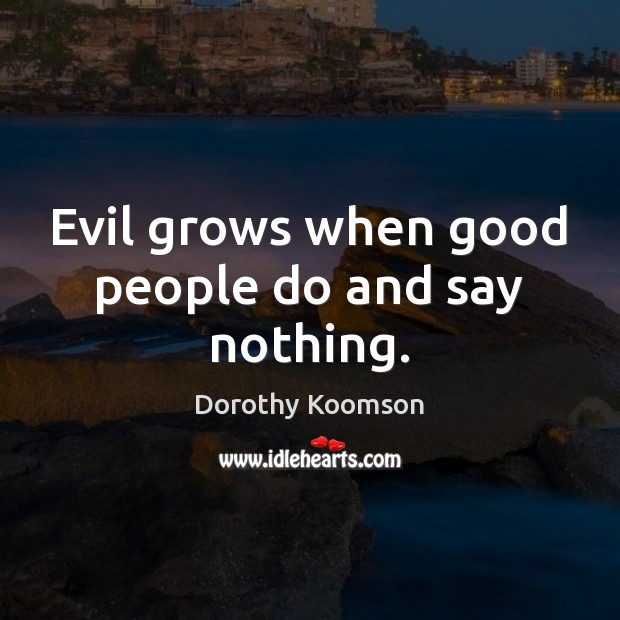 Evil grows when good people do and say nothing. Dorothy Koomson Picture Quote