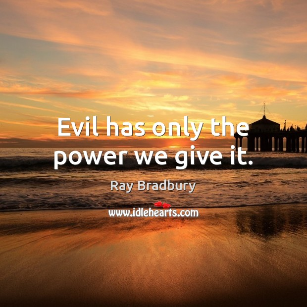 Evil has only the power we give it. Image