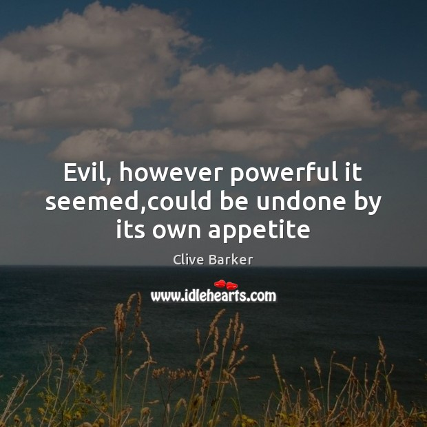Evil, however powerful it seemed,could be undone by its own appetite Image