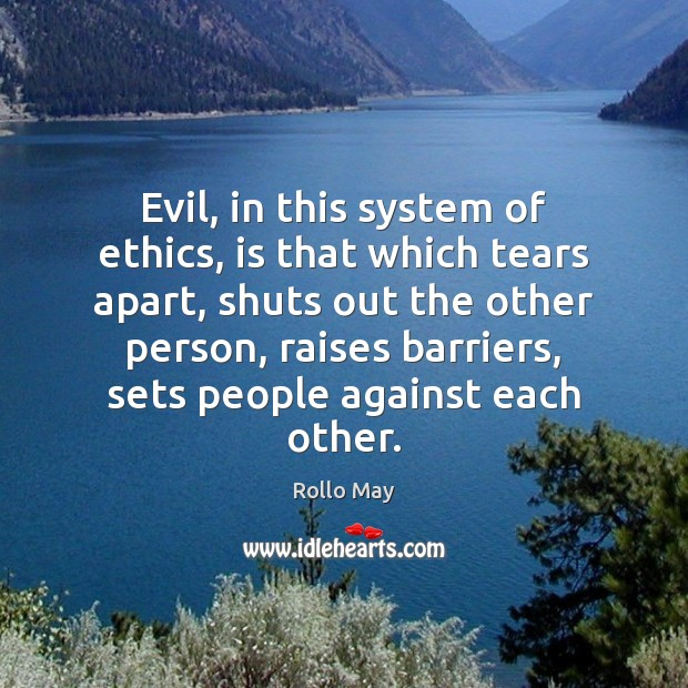 Image, Evil, in this system of ethics, is that which tears apart, shuts