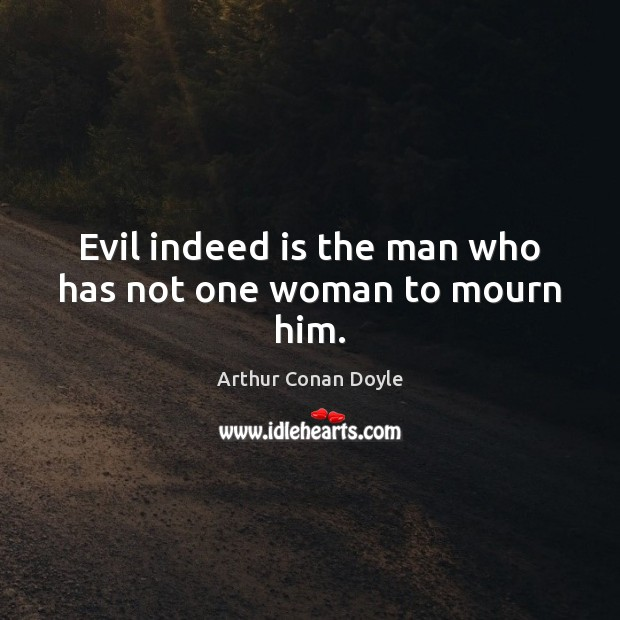 Evil indeed is the man who has not one woman to mourn him. Image