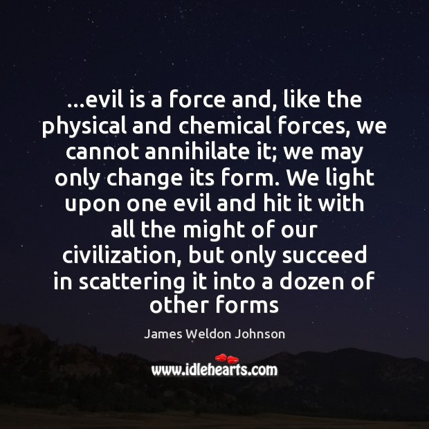 …evil is a force and, like the physical and chemical forces, we James Weldon Johnson Picture Quote