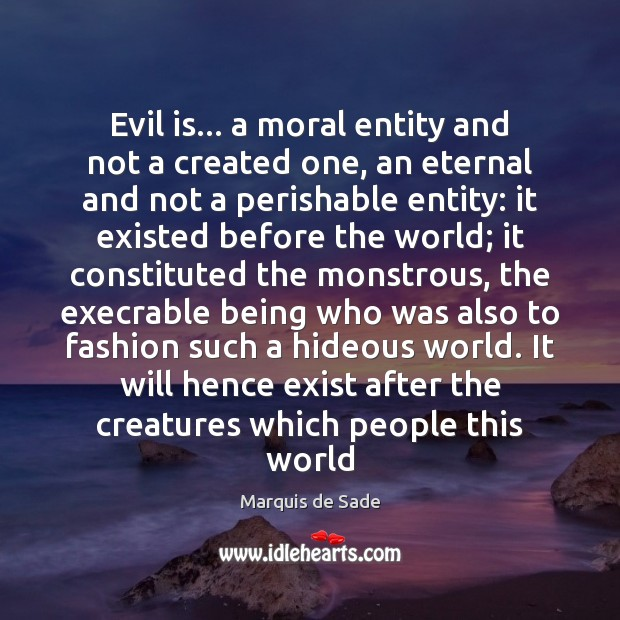 Evil is… a moral entity and not a created one, an eternal Marquis de Sade Picture Quote