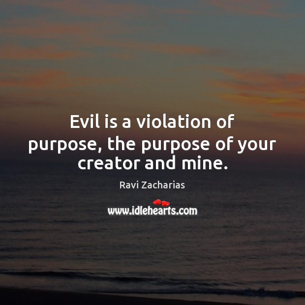 Image, Evil is a violation of purpose, the purpose of your creator and mine.