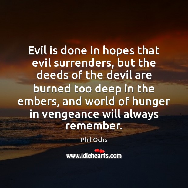 Evil is done in hopes that evil surrenders, but the deeds of Phil Ochs Picture Quote