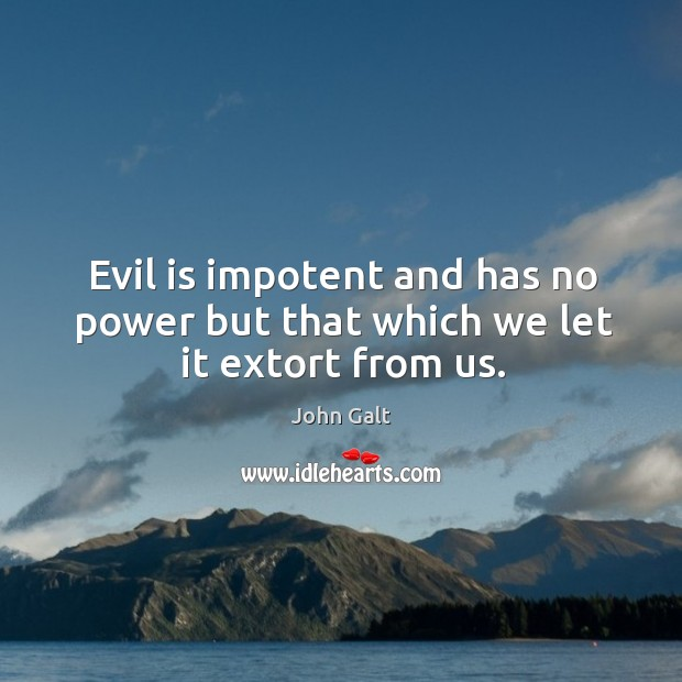 Image, Evil is impotent and has no power but that which we let it extort from us.