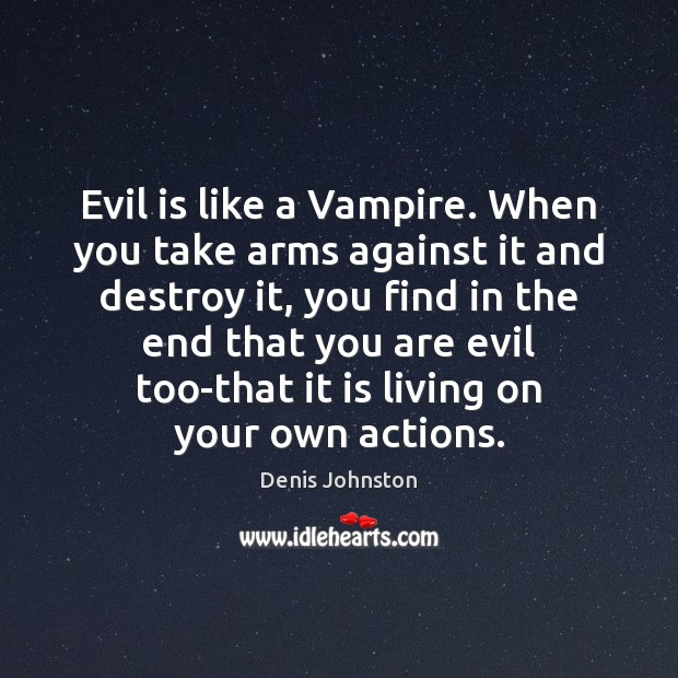 Evil is like a Vampire. When you take arms against it and Image