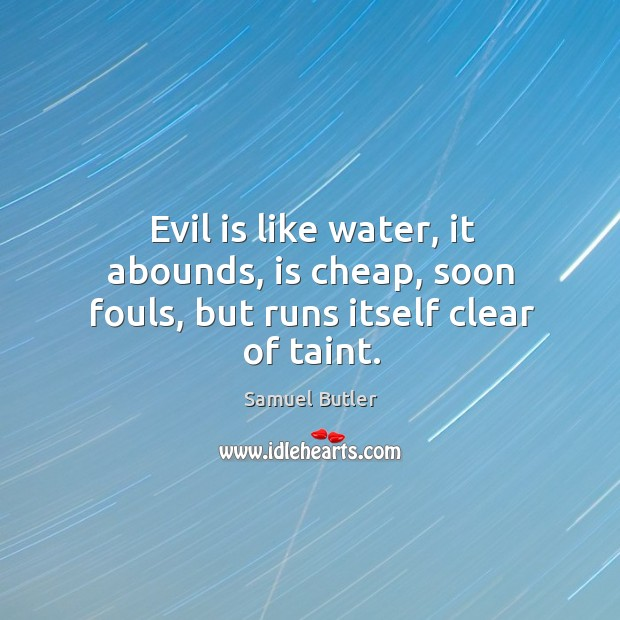 Image, Evil is like water, it abounds, is cheap, soon fouls, but runs itself clear of taint.