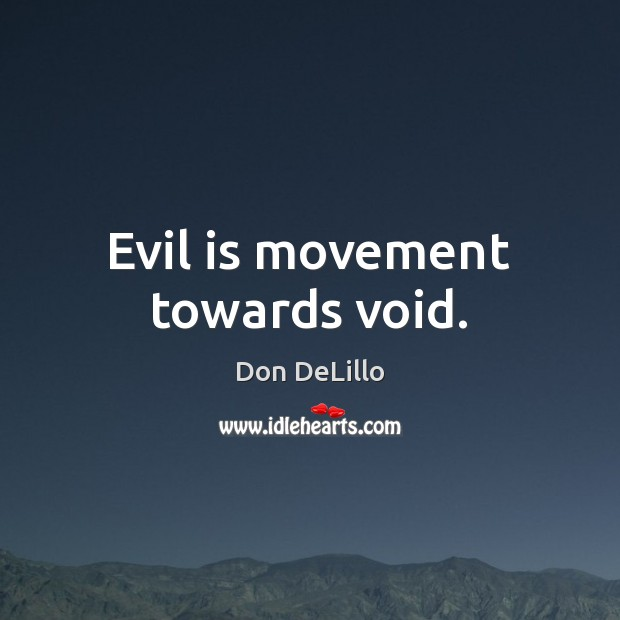 Evil is movement towards void. Don DeLillo Picture Quote
