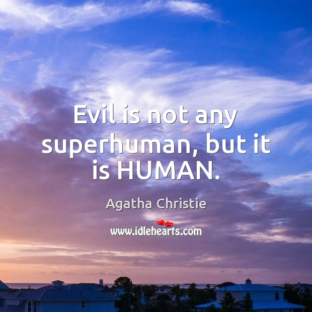 Evil is not any superhuman, but it is HUMAN. Image