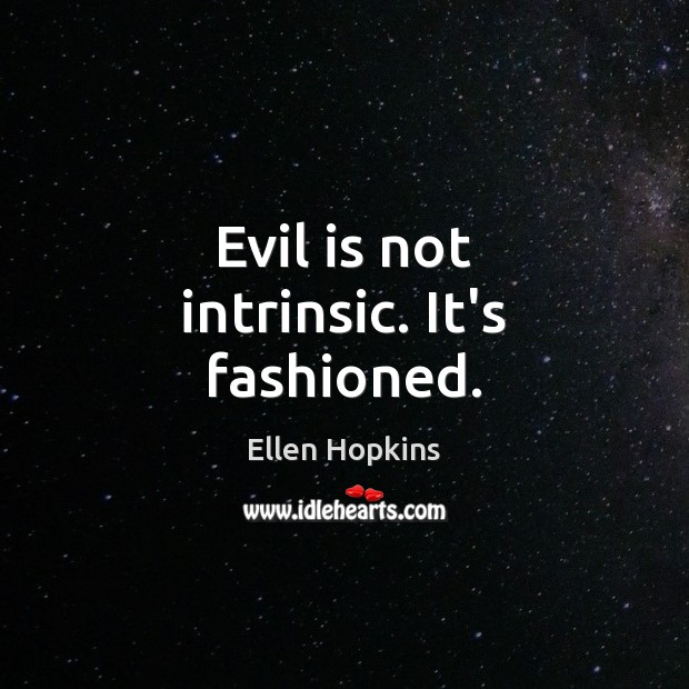 Evil is not intrinsic. It's fashioned. Ellen Hopkins Picture Quote