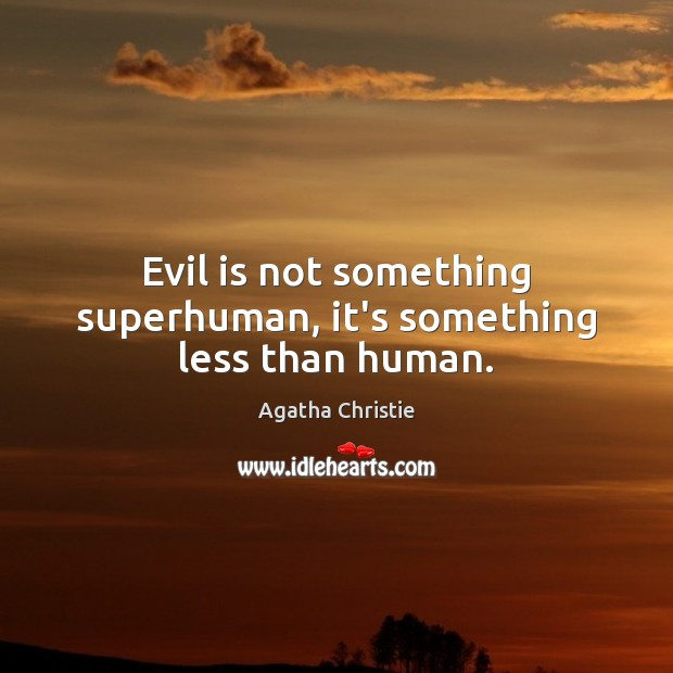 Evil is not something superhuman, it's something less than human. Agatha Christie Picture Quote