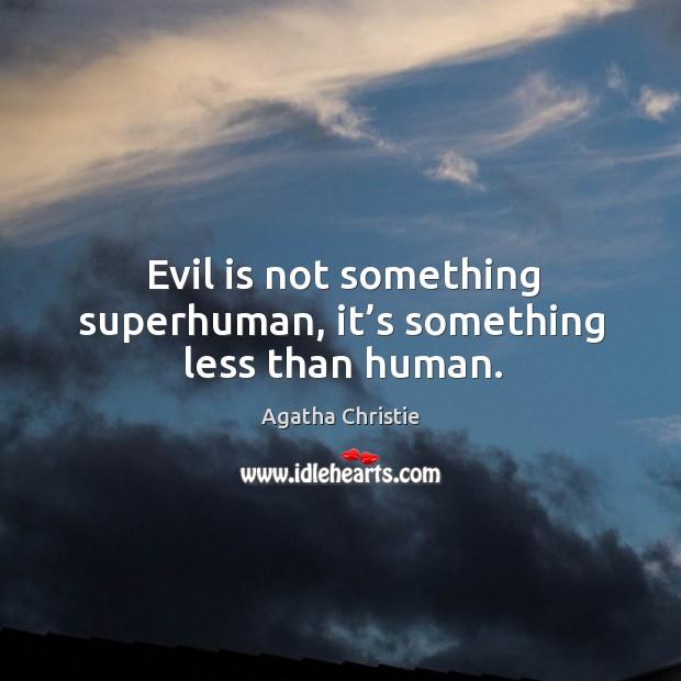 Image, Evil is not something superhuman, it's something less than human.