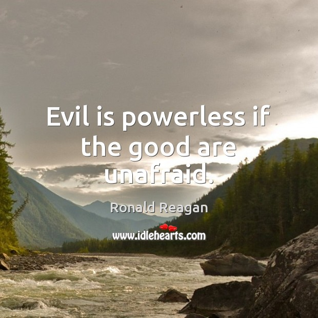 Evil is powerless if the good are unafraid. Ronald Reagan Picture Quote