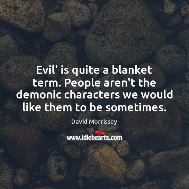Image, Evil' is quite a blanket term. People aren't the demonic characters we