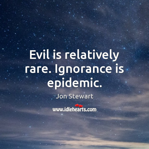 Evil is relatively rare. Ignorance is epidemic. Jon Stewart Picture Quote