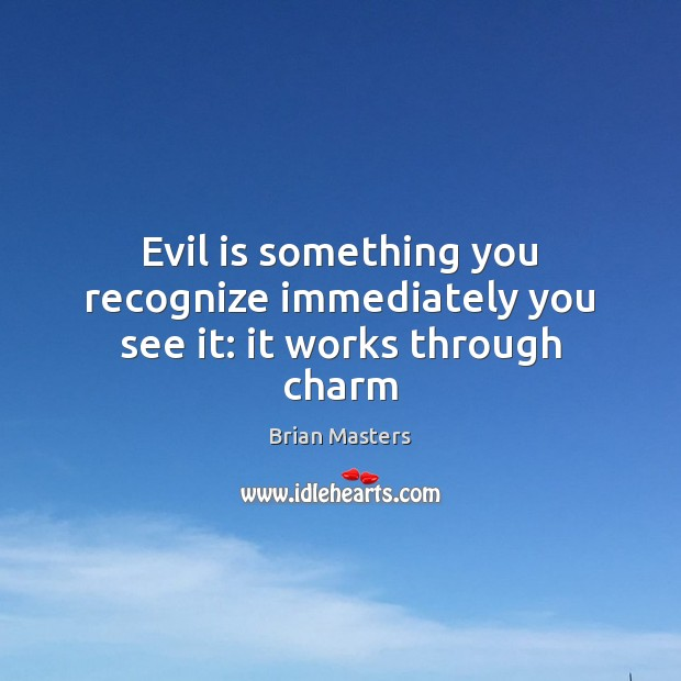 Image, Evil is something you recognize immediately you see it: it works through charm