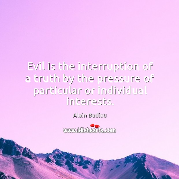 Evil is the interruption of a truth by the pressure of particular or individual interests. Image