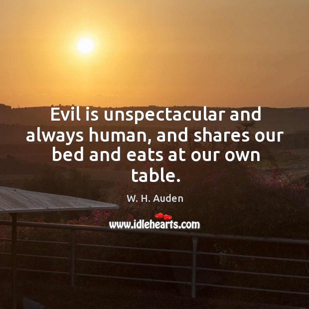 Evil is unspectacular and always human, and shares our bed and eats at our own table. Image