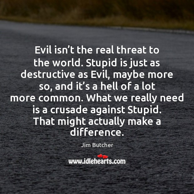 Image, Evil isn't the real threat to the world. Stupid is just