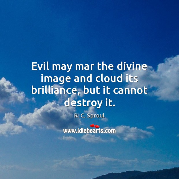 Evil may mar the divine image and cloud its brilliance, but it cannot destroy it. Image