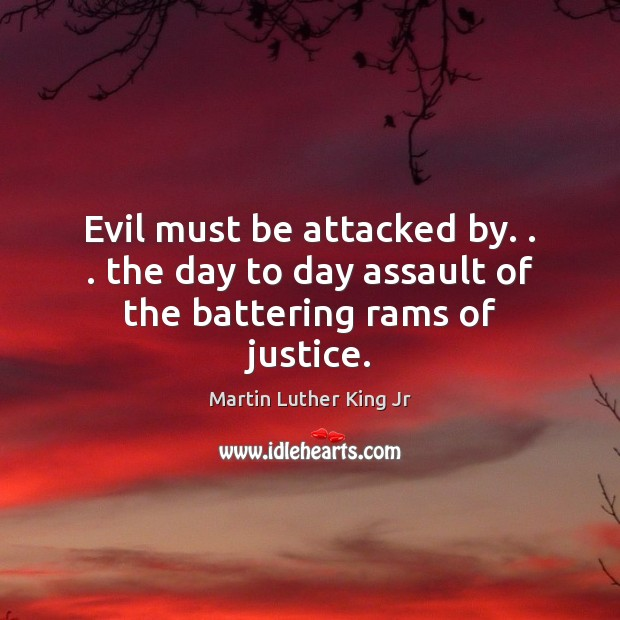Image, Evil must be attacked by. . . the day to day assault of the battering rams of justice.