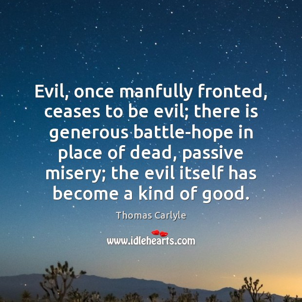 Evil, once manfully fronted, ceases to be evil; there is generous battle-hope Thomas Carlyle Picture Quote