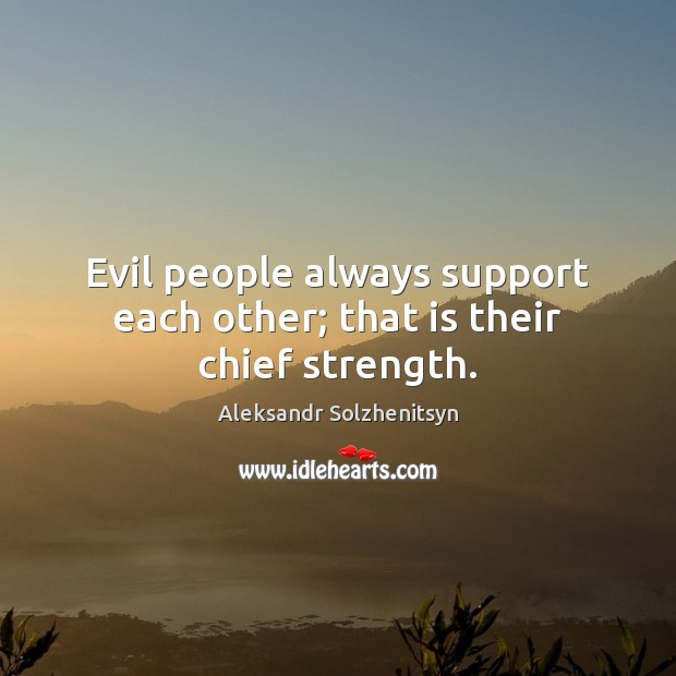 Evil people always support each other; that is their chief strength. Aleksandr Solzhenitsyn Picture Quote