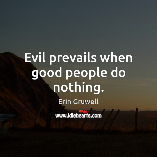 Evil prevails when good people do nothing. Good People Quotes Image