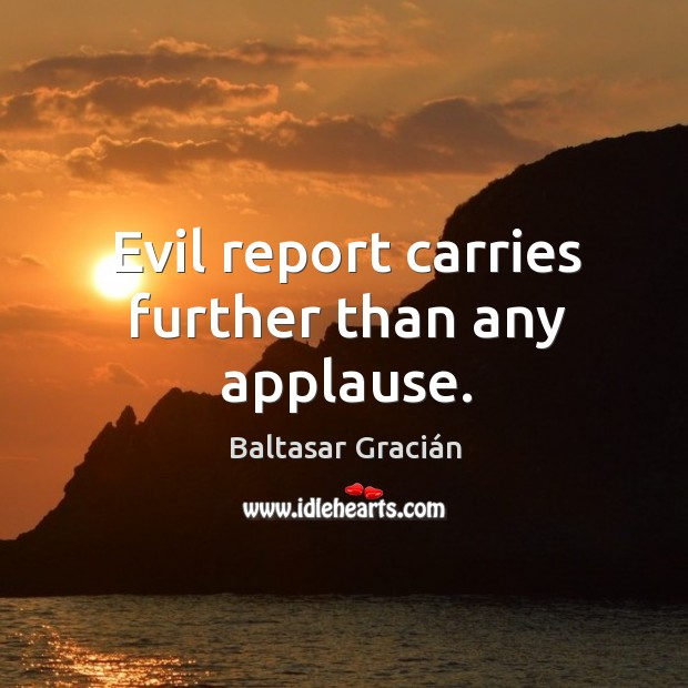Evil report carries further than any applause. Image