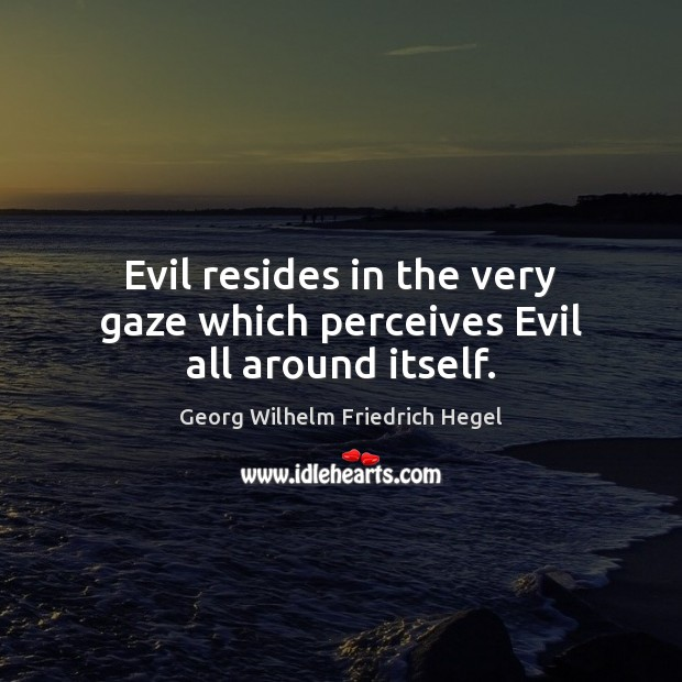 Evil resides in the very gaze which perceives Evil all around itself. Georg Wilhelm Friedrich Hegel Picture Quote