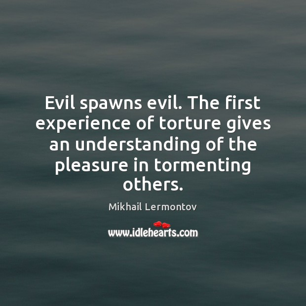 Evil spawns evil. The first experience of torture gives an understanding of Mikhail Lermontov Picture Quote