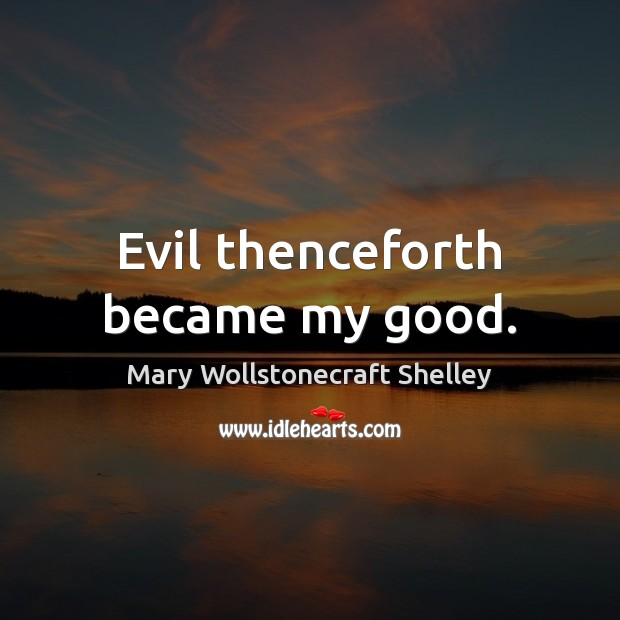 Evil thenceforth became my good. Mary Wollstonecraft Shelley Picture Quote