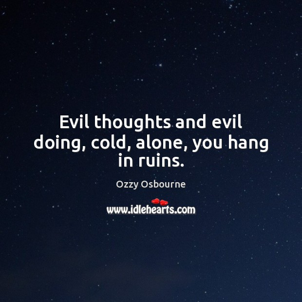 Evil thoughts and evil doing, cold, alone, you hang in ruins. Image