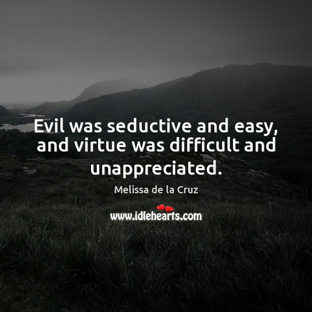 Evil was seductive and easy, and virtue was difficult and unappreciated. Unappreciated Quotes Image