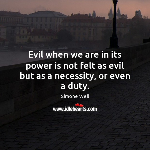 Evil when we are in its power is not felt as evil but as a necessity, or even a duty. Simone Weil Picture Quote