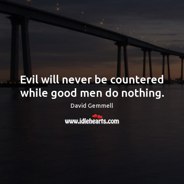 Evil will never be countered while good men do nothing. Image