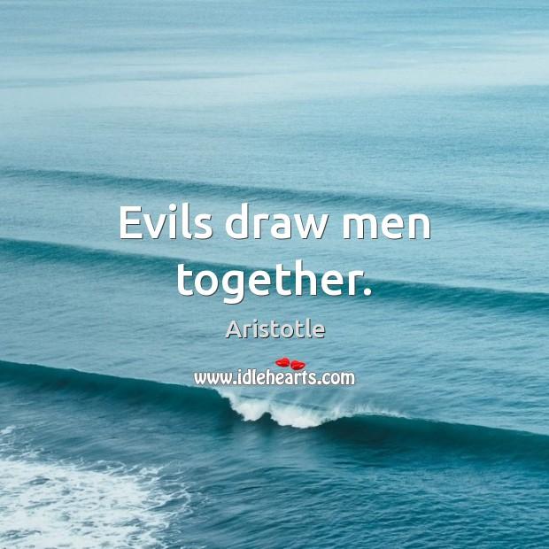 Image, Evils draw men together.
