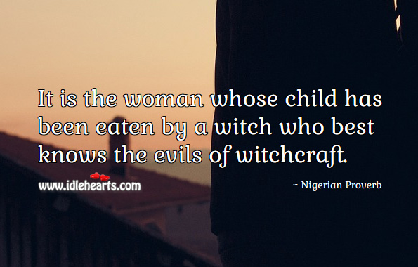 It is the woman whose child has been eaten by a witch who best knows the evils of witchcraft. Nigerian Proverbs Image
