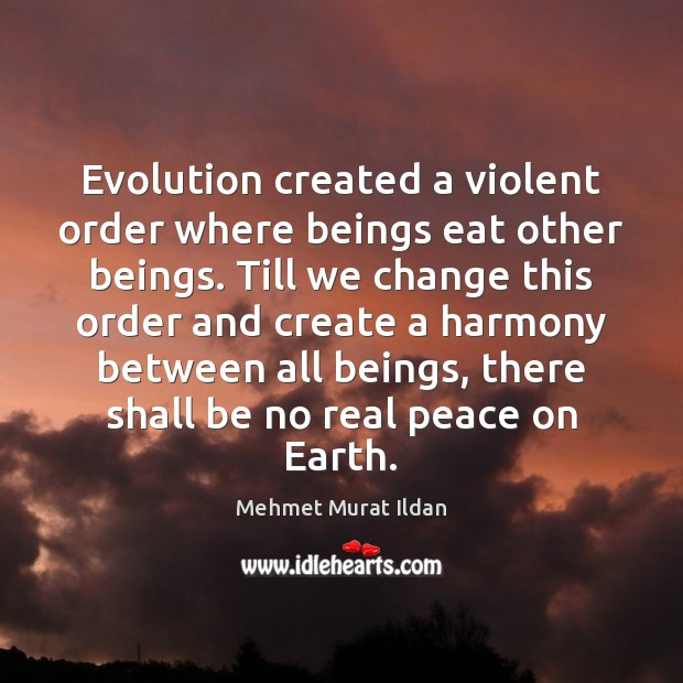Image, Evolution created a violent order where beings eat other beings. Till we