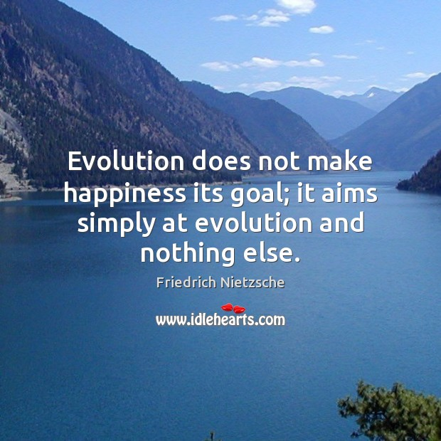 Image, Evolution does not make happiness its goal; it aims simply at evolution and nothing else.