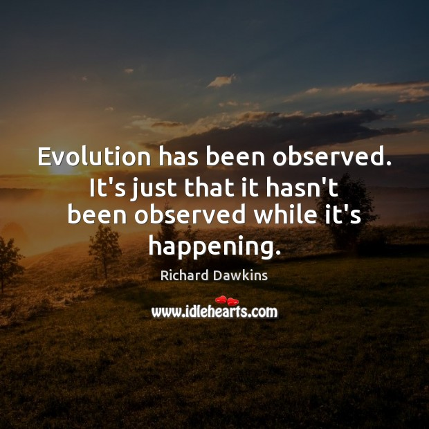 Evolution has been observed. It's just that it hasn't been observed while it's happening. Richard Dawkins Picture Quote