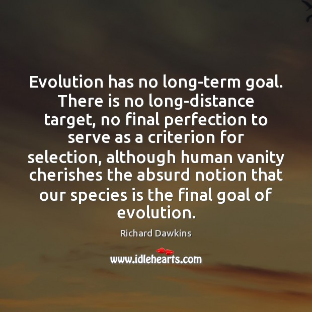 Evolution has no long-term goal. There is no long-distance target, no final Image