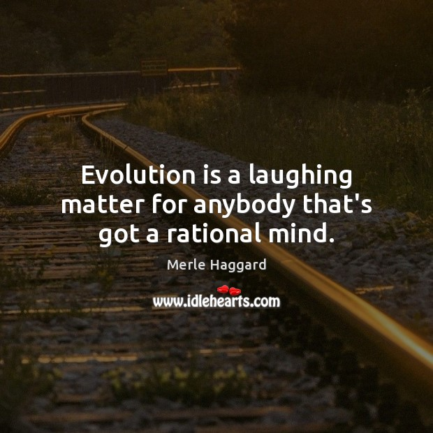 Evolution is a laughing matter for anybody that's got a rational mind. Merle Haggard Picture Quote
