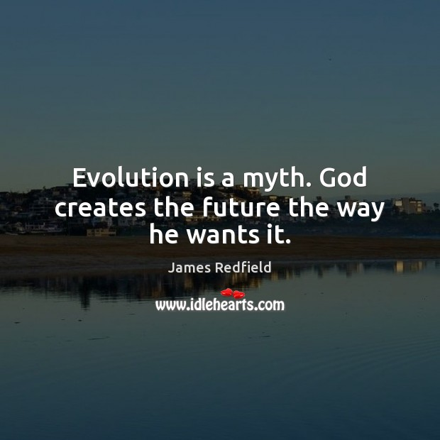 Evolution is a myth. God creates the future the way he wants it. James Redfield Picture Quote