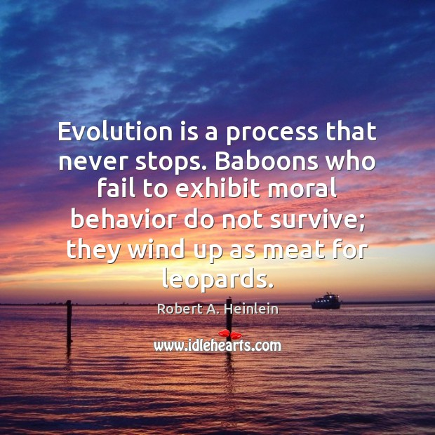 Evolution is a process that never stops. Baboons who fail to exhibit Robert A. Heinlein Picture Quote