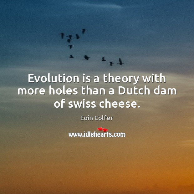Evolution is a theory with more holes than a Dutch dam of swiss cheese. Image