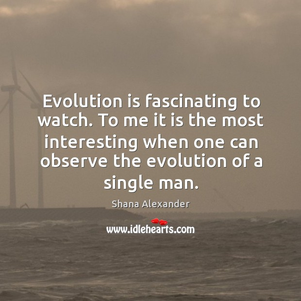 Image, Evolution is fascinating to watch. To me it is the most interesting when one can observe the evolution of a single man.