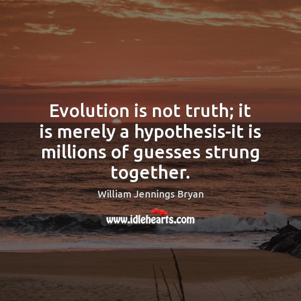 Evolution is not truth; it is merely a hypothesis-it is millions of William Jennings Bryan Picture Quote